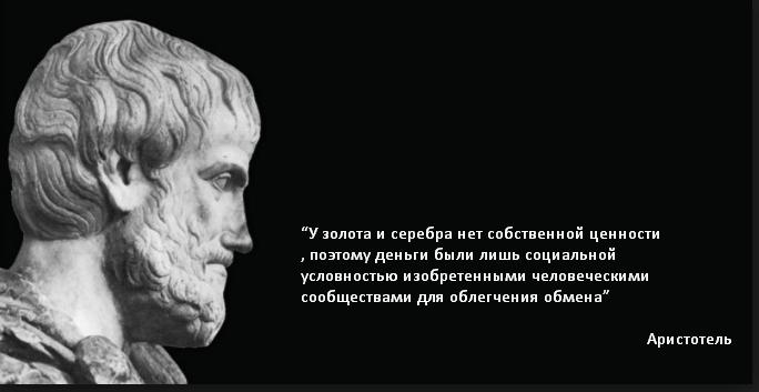 """""""У золота и серебра нет собственной ценности, поэтому деньги были лишь социальной условностью изобретенными человеческими сообществами для облегчения обмена"""" Аристотель"""